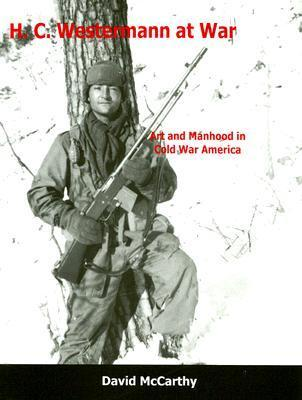 H. C. Westermann at War: Art and Manhood in Cold War America David McCarthy
