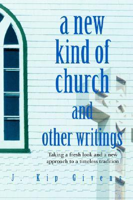 A New Kind of Church and Other Writings: Taking a Fresh Look and a New Approach to a Timeless Tradition J. Kip Givens
