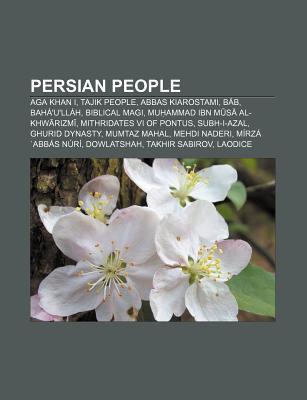 Persian People: Aga Khan I, Tajik People, Abbas Kiarostami, B B, Bah Ull H, Biblical Magi, Mu Ammad Ibn M S Al-Khw Rizm Books LLC