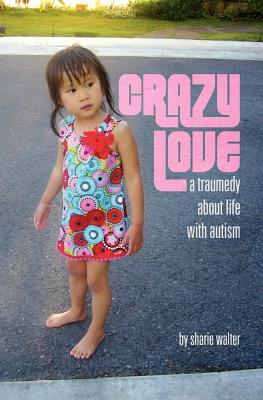 Crazy Love: A Traumedy about Life with Autism Sharie Walter