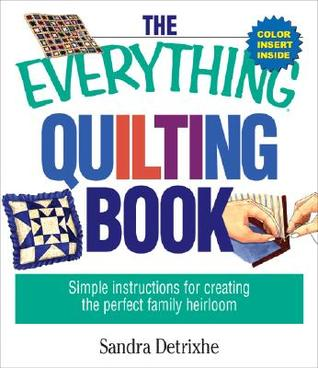 The Everything Quilting Book: Simple Instructions for Creating the Perfect Family Heirloom  by  Sandra Detrixhe
