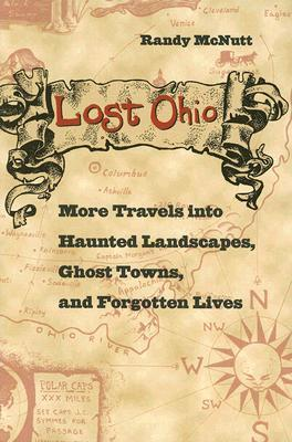 Lost Ohio: More Travels Into Haunted Landscapes, Ghost Towns, And Forgotten Lives  by  Randy McNutt