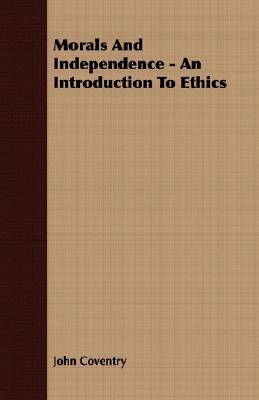 Morals and Independence - An Introduction to Ethics John Coventry