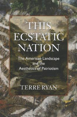 This Ecstatic Nation: The American Landscape and the Aesthetics of Patriotism Terre Ryan