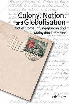 Colony, Nation, and Globalisation: Not at Home in Singaporean and Malaysian Literature  by  Eddie Tay