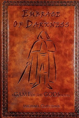 A Game of the Gods: Embrace of Darkness Michael Claycomb