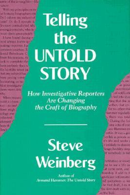 Telling the Untold Story: How Investigative Reporters Are Changing the Craft of Biography  by  Steve Weinberg