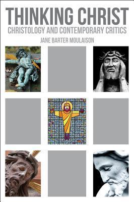 Thinking Christ: Christology and Contemporary Critics  by  Jane Barter Moulaison