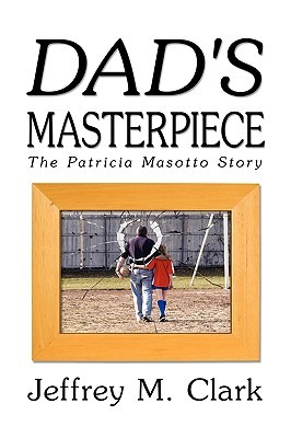 Dads Masterpiece: The Patricia Masotto Story Jeff Clark