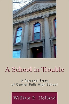A School in Trouble: A Personal Story of Central Falls High School  by  William R. Holland