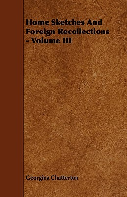 Home Sketches and Foreign Recollections - Volume III Georgina Chatterton