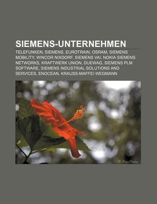Siemens-Unternehmen: Telefunken, Siemens, Eurotrain, Osram, Siemens Mobility, Wincor Nixdorf, Siemens Vai, Nokia Siemens Networks Books LLC