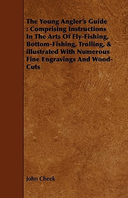 The Young Anglers Guide: Comprising Instructions in the Arts of Fly-Fishing, Bottom-Fishing, Trolling, & Illustrated with Numerous Fine Engravi John Cheek