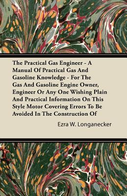 The Practical Gas Engineer - A Manual of Practical Gas and Gasoline Knowledge - For the Gas and Gasoline Engine Owner, Engineer or Any One Wishing Pla  by  Ezra W. Longanecker