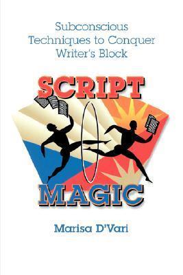 Script Magic: Subconscious Techniques to Conquer Writers Block Marisa Dvari