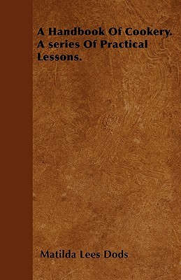 A Handbook of Cookery. a Series of Practical Lessons Matilda Lees Dods
