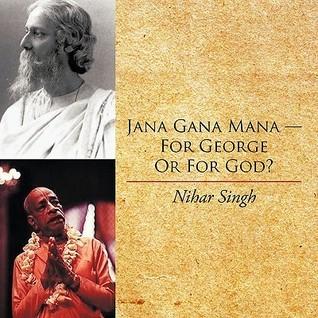 Jana Gana Mana - For George or for God? Nihar Singh
