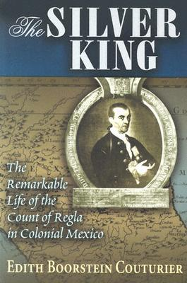 The Silver King: The Remarkable Life of the Count of Regla in Colonial Mexico Edith Boorstein Couturier