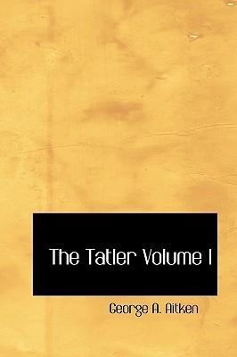 The Tatler Volume I  by  George Atherton Aitken