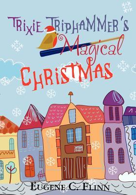 Trixie Triphammers Magical Christmas  by  Eugene C. Flinn