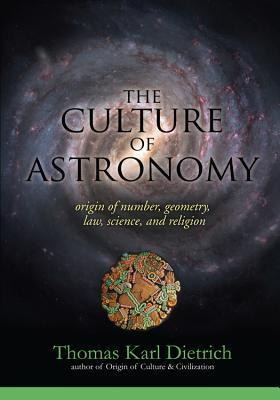 The Culture of Astronomy: Origin of Number, Geometry, Science, Law, and Religion Thomas Karl Dietrich