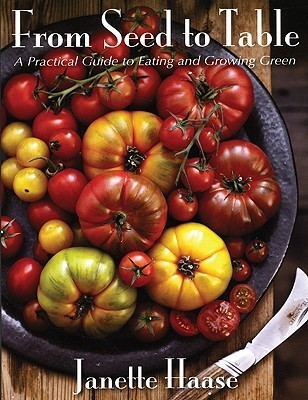 From Seed to Table: A Practical Guide to Eating and Growing Green  by  Janette Haase