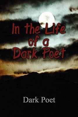 In the Life of a Dark Poet  by  Dark Poet