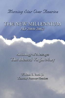 Morning Star Over America: The New Millennium AD 2000-2002 - Anthology of Messages - The Blessed Virgin Mary  by  William L. Roth Jr.