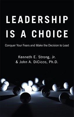 Leadership Is a Choice: Conquer Your Fears and Make the Decision to Lead  by  Kenneth E. Strong Jr.