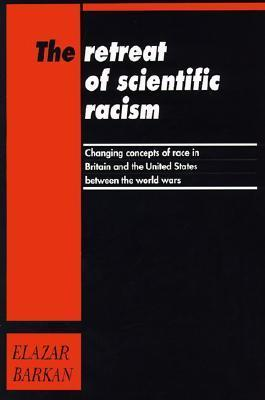 Retreat of Scientific Racism: Changing Concepts of Race in Britain and the United States Between the World Wars Elazar Barkan