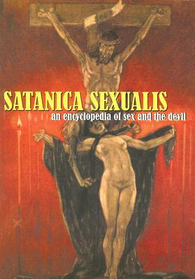 Satanica Sexualis: An Encyclopedia Of Sex And The Devil  by  Candice Black