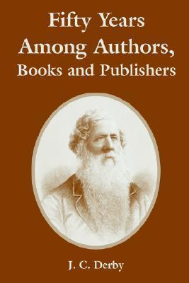 Fifty Years Among Authors, Books and Publishers J. C. Derby