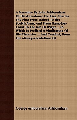 A Narrative  by  John Ashburnham of His Attendance on King Charles the First from Oxford to the Scotch Army, and from Hampton-Court to the Isle of Wight ... to Which Is Prefixed a Vindication of His Character ... and Conduct, from the Misrepresentations of by George Ashburnham Ashburnham