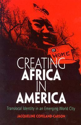 Creating Africa in America: Translocal Identity in an Emerging World City  by  Jacqueline Copeland-Carson