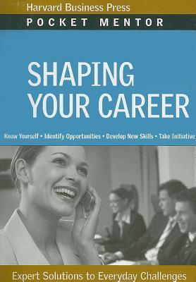 Shaping Your Career (Pocket Mentor) Harvard Business School Press