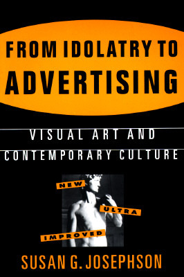 From Idolatry to Advertising: Visual Art and Contemporary Culture  by  Susan G. Josephson