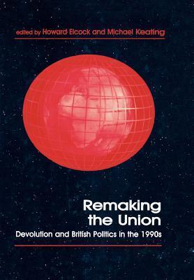Remaking the Union: Devolution and British Politics in the 1990s Howard Elcock
