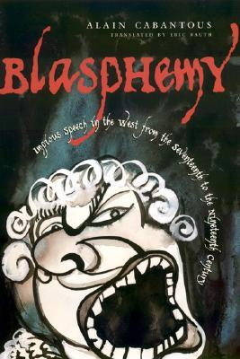 Blasphemy: Impious Speech in the West from the Seventeenth to the Nineteenth Century  by  Alain Cabantous