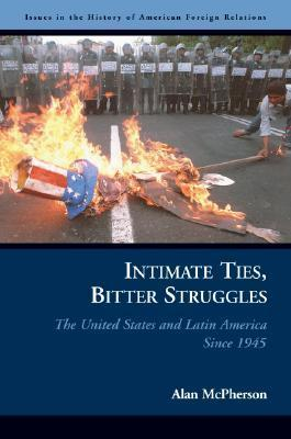 Intimate Ties, Bitter Struggles: The United States and Latin America Since 1945 Alan L. McPherson