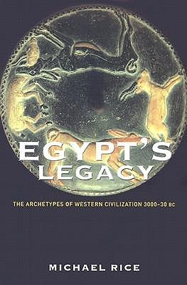 Egypts Legacy: The Archetypes of Western Civilization 3000-30 BC  by  Michael Rice