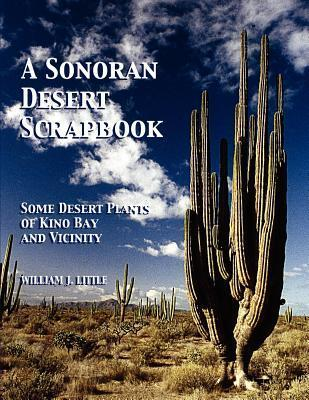 A Sonoran Desert Scrapbook: Some Desert Plants of Kino Bay and Vicinity  by  William J. Little
