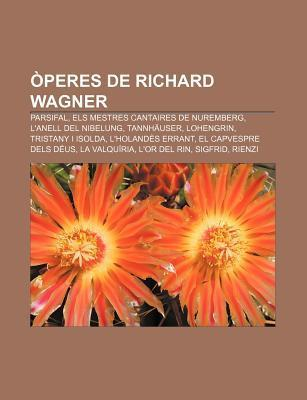 Peres de Richard Wagner: Parsifal, Els Mestres Cantaires de Nuremberg, LAnell del Nibelung, Tannh User, Lohengrin, Tristany I Isolda  by  Source Wikipedia