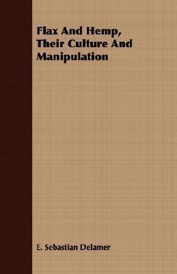 Flax and Hemp, Their Culture and Manipulation E. Sebastian Delamer