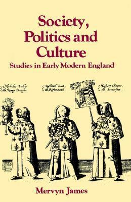 Society, Politics and Culture: Studies in Early Modern England  by  Mervyn Evans James