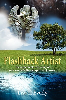 Flashback Artist: The Remarkable True Story of One Womans Life and Spiritual Journey Lisa L. Everly