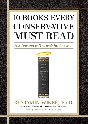 10 Books Every Conservative Must Read: Plus Four Not to Miss and One Imposter Benjamin D. Wiker