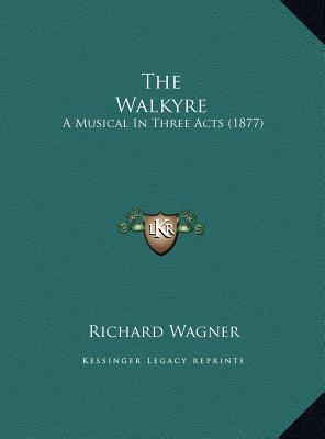 The Walkyre: A Musical In Three Acts (1877)  by  Richard Wagner