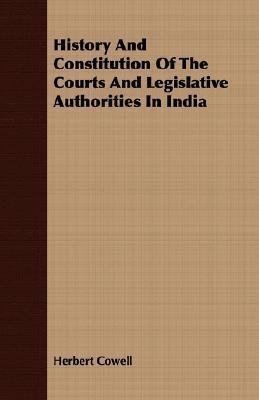 History and Constitution of the Courts and Legislative Authorities in India  by  Herbert Cowell