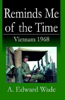 Reminds Me of the Time: Vietnam 1968 A. Edward Wade
