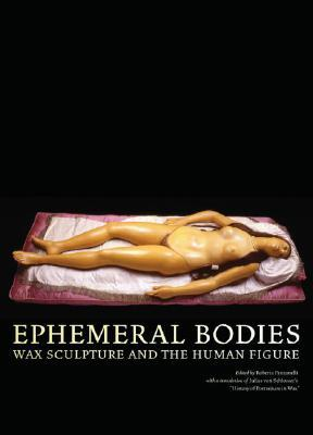 Ephemeral Bodies: Wax Sculpture and the Human Figure  by  Roberta Panzanelli